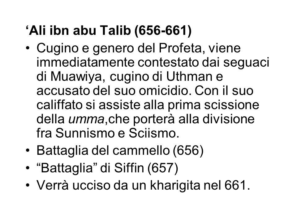 'Ali ibn abu Talib (656-661) Cugino e genero del Profeta, viene immediatamente contestato dai seguaci di Muawiya, cugino di Uthman e accusato del suo