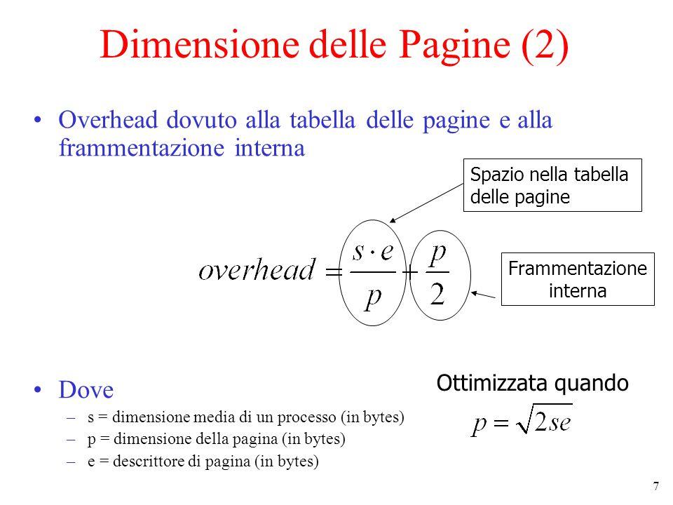 17 Dimensione delle Pagine (2) Overhead dovuto alla tabella delle pagine e alla frammentazione interna Dove –s = dimensione media di un processo (in bytes) –p = dimensione della pagina (in bytes) –e = descrittore di pagina (in bytes) Frammentazione interna Ottimizzata quando Spazio nella tabella delle pagine