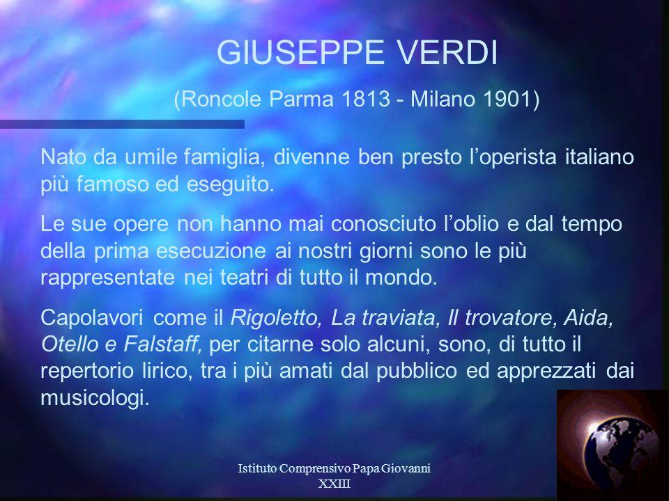 Istituto Comprensivo Papa Giovanni XXIII 19 GIUSEPPE VERDI (Roncole Parma 1813 - Milano 1901) Nato da umile famiglia, divenne ben presto l'operista italiano più famoso ed eseguito.