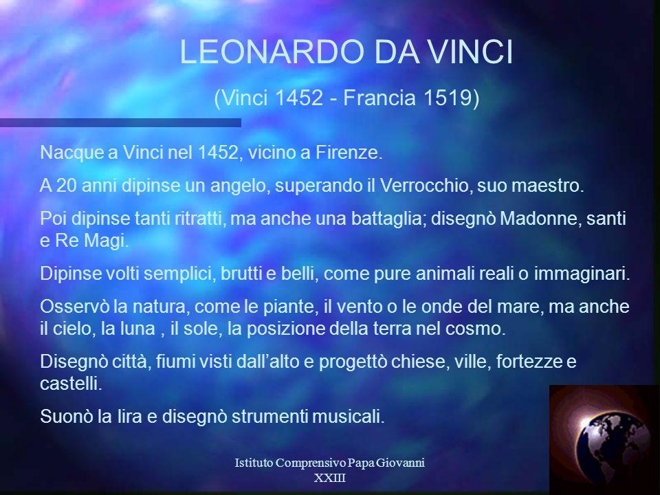 Istituto Comprensivo Papa Giovanni XXIII 21 LEONARDO DA VINCI (Vinci 1452 - Francia 1519) Nacque a Vinci nel 1452, vicino a Firenze.