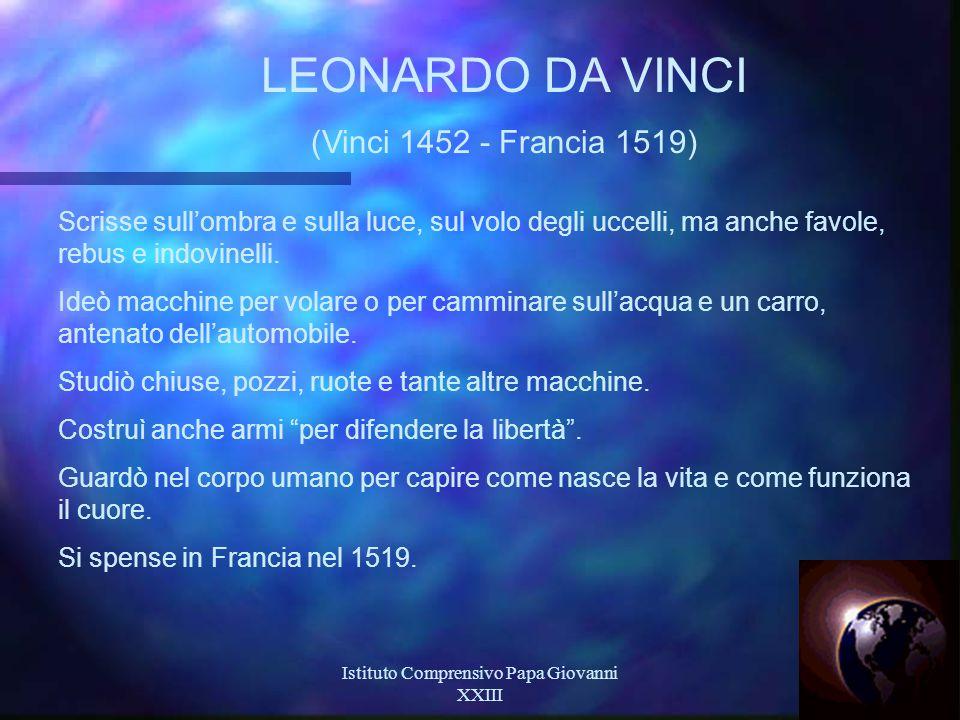 Istituto Comprensivo Papa Giovanni XXIII 22 LEONARDO DA VINCI (Vinci 1452 - Francia 1519) Scrisse sull'ombra e sulla luce, sul volo degli uccelli, ma anche favole, rebus e indovinelli.
