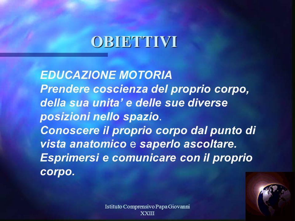 Istituto Comprensivo Papa Giovanni XXIII 9 OBIETTIVI EDUCAZIONE MOTORIA Prendere coscienza del proprio corpo, della sua unita' e delle sue diverse posizioni nello spazio.