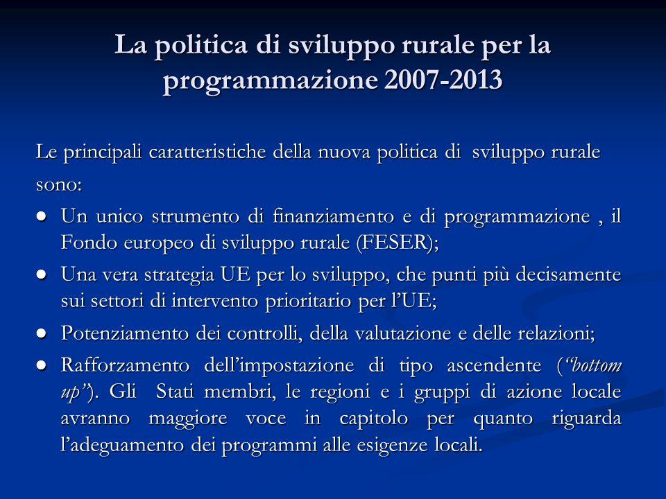 La politica di sviluppo rurale per la programmazione 2007-2013 Le principali caratteristiche della nuova politica di sviluppo rurale sono: Un unico strumento di finanziamento e di programmazione, il Fondo europeo di sviluppo rurale (FESER); Un unico strumento di finanziamento e di programmazione, il Fondo europeo di sviluppo rurale (FESER); Una vera strategia UE per lo sviluppo, che punti più decisamente sui settori di intervento prioritario per l'UE; Una vera strategia UE per lo sviluppo, che punti più decisamente sui settori di intervento prioritario per l'UE; Potenziamento dei controlli, della valutazione e delle relazioni; Potenziamento dei controlli, della valutazione e delle relazioni; Rafforzamento dell'impostazione di tipo ascendente ( bottom up ).