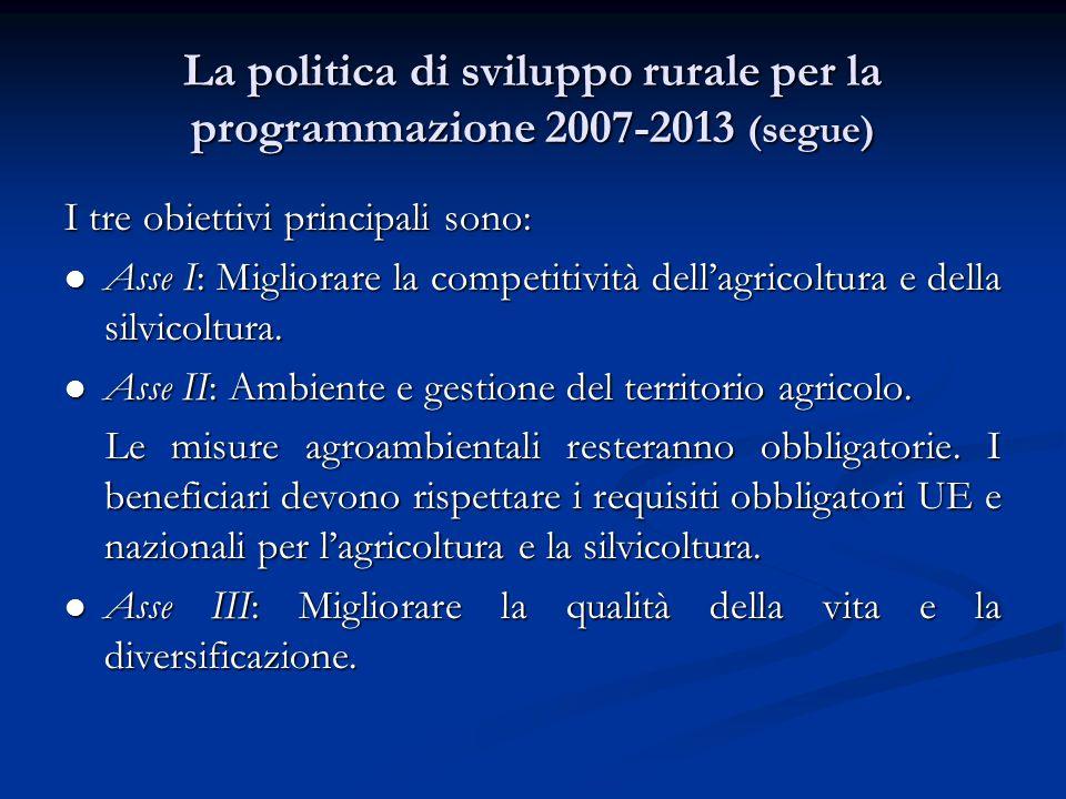 La politica di sviluppo rurale per la programmazione 2007-2013 (segue) I tre obiettivi principali sono: Asse I: Migliorare la competitività dell'agricoltura e della silvicoltura.