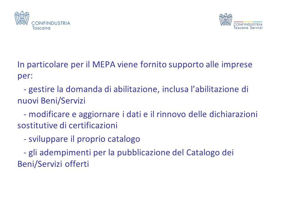 In particolare per il MEPA viene fornito supporto alle imprese per: - gestire la domanda di abilitazione, inclusa l'abilitazione di nuovi Beni/Servizi - modificare e aggiornare i dati e il rinnovo delle dichiarazioni sostitutive di certificazioni - sviluppare il proprio catalogo - gli adempimenti per la pubblicazione del Catalogo dei Beni/Servizi offerti