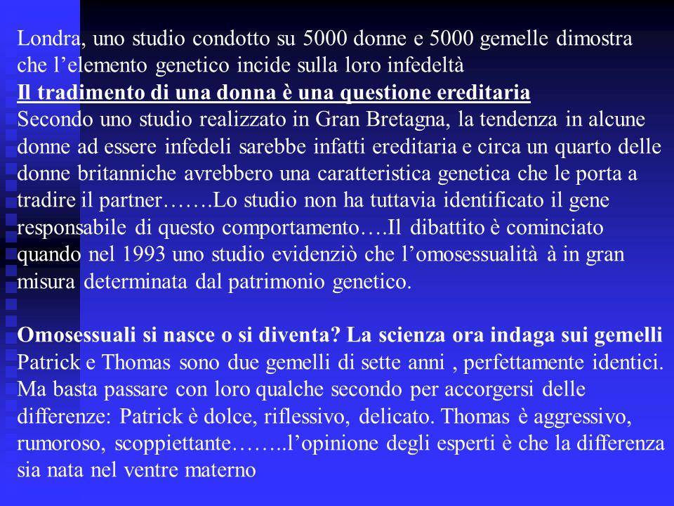 Londra, uno studio condotto su 5000 donne e 5000 gemelle dimostra che l'elemento genetico incide sulla loro infedeltà Il tradimento di una donna è una questione ereditaria Secondo uno studio realizzato in Gran Bretagna, la tendenza in alcune donne ad essere infedeli sarebbe infatti ereditaria e circa un quarto delle donne britanniche avrebbero una caratteristica genetica che le porta a tradire il partner…….Lo studio non ha tuttavia identificato il gene responsabile di questo comportamento….Il dibattito è cominciato quando nel 1993 uno studio evidenziò che l'omosessualità à in gran misura determinata dal patrimonio genetico.