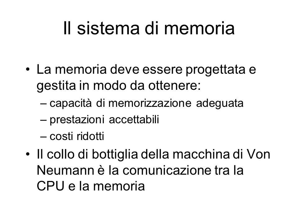 Il sistema di memoria La memoria deve essere progettata e gestita in modo da ottenere: –capacità di memorizzazione adeguata –prestazioni accettabili –costi ridotti Il collo di bottiglia della macchina di Von Neumann è la comunicazione tra la CPU e la memoria