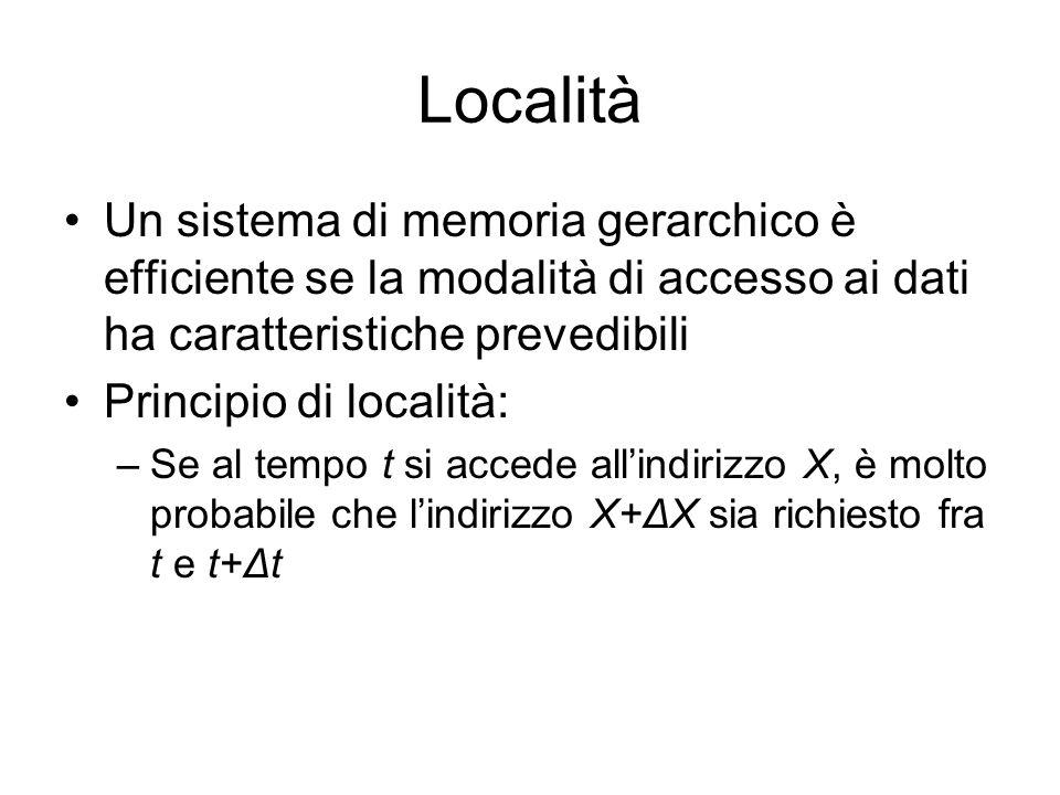 Località Un sistema di memoria gerarchico è efficiente se la modalità di accesso ai dati ha caratteristiche prevedibili Principio di località: –Se al tempo t si accede all'indirizzo X, è molto probabile che l'indirizzo X+ΔX sia richiesto fra t e t+Δt