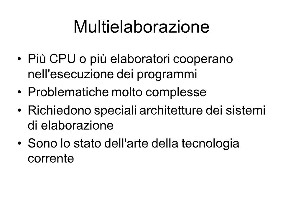 Multielaborazione Più CPU o più elaboratori cooperano nell esecuzione dei programmi Problematiche molto complesse Richiedono speciali architetture dei sistemi di elaborazione Sono lo stato dell arte della tecnologia corrente