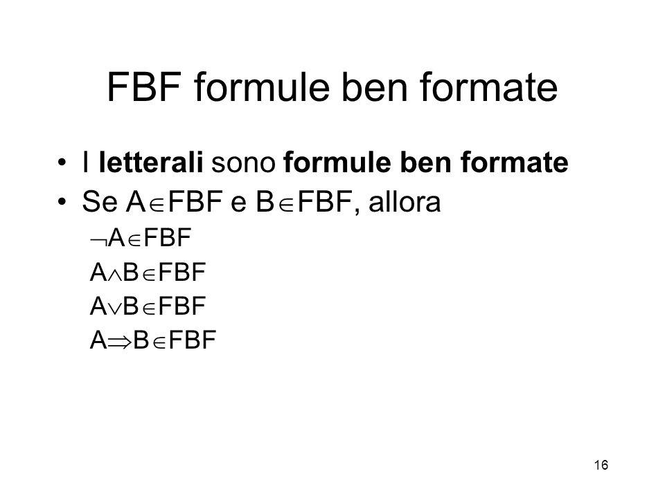 16 FBF formule ben formate I letterali sono formule ben formate Se A  FBF e B  FBF, allora  A  FBF A  B  FBF A  B  FBF A  B  FBF
