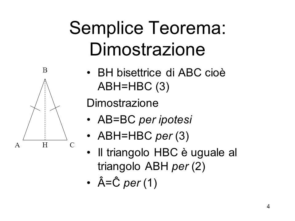 4 Semplice Teorema: Dimostrazione BH bisettrice di ABC cioè ABH=HBC (3) Dimostrazione AB=BC per ipotesi ABH=HBC per (3) Il triangolo HBC è uguale al t