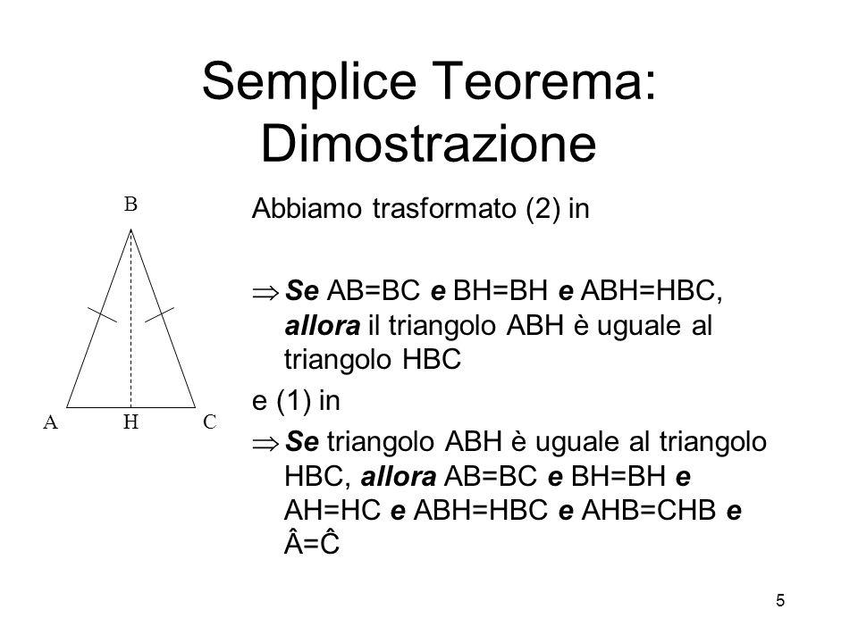 5 Semplice Teorema: Dimostrazione Abbiamo trasformato (2) in  Se AB=BC e BH=BH e ABH=HBC, allora il triangolo ABH è uguale al triangolo HBC e (1) in