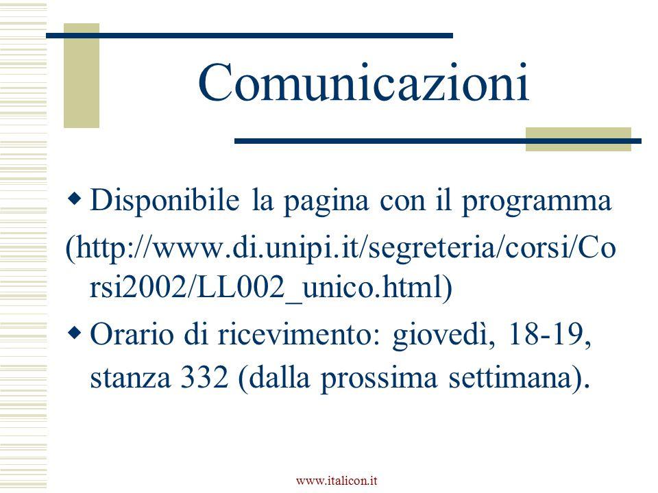 www.italicon.it Comunicazioni  Disponibile la pagina con il programma (http://www.di.unipi.it/segreteria/corsi/Co rsi2002/LL002_unico.html)  Orario di ricevimento: giovedì, 18-19, stanza 332 (dalla prossima settimana).