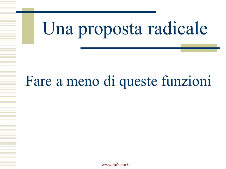 www.italicon.it Una proposta radicale Fare a meno di queste funzioni