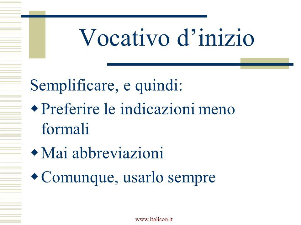 www.italicon.it Vocativo d'inizio Semplificare, e quindi:  Preferire le indicazioni meno formali  Mai abbreviazioni  Comunque, usarlo sempre