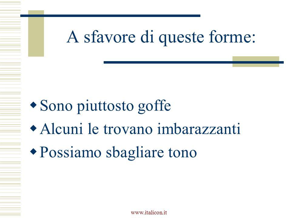 www.italicon.it A sfavore di queste forme:  Sono piuttosto goffe  Alcuni le trovano imbarazzanti  Possiamo sbagliare tono