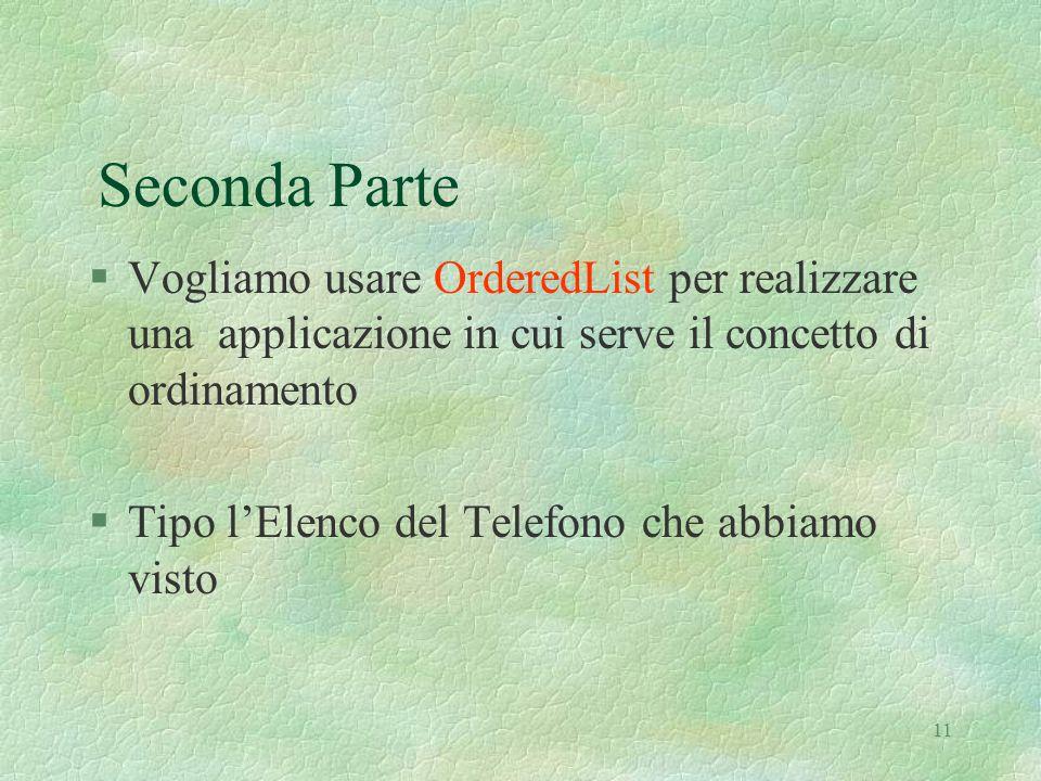 11 Seconda Parte §Vogliamo usare OrderedList per realizzare una applicazione in cui serve il concetto di ordinamento §Tipo l'Elenco del Telefono che abbiamo visto