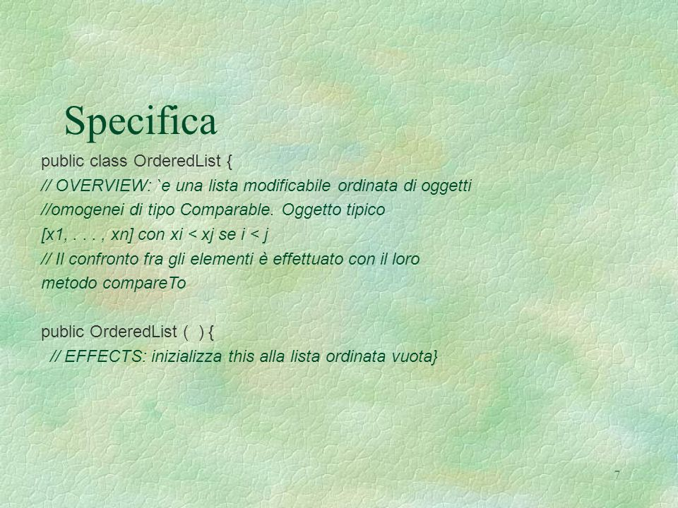 7 Specifica public class OrderedList { // OVERVIEW: `e una lista modificabile ordinata di oggetti //omogenei di tipo Comparable.