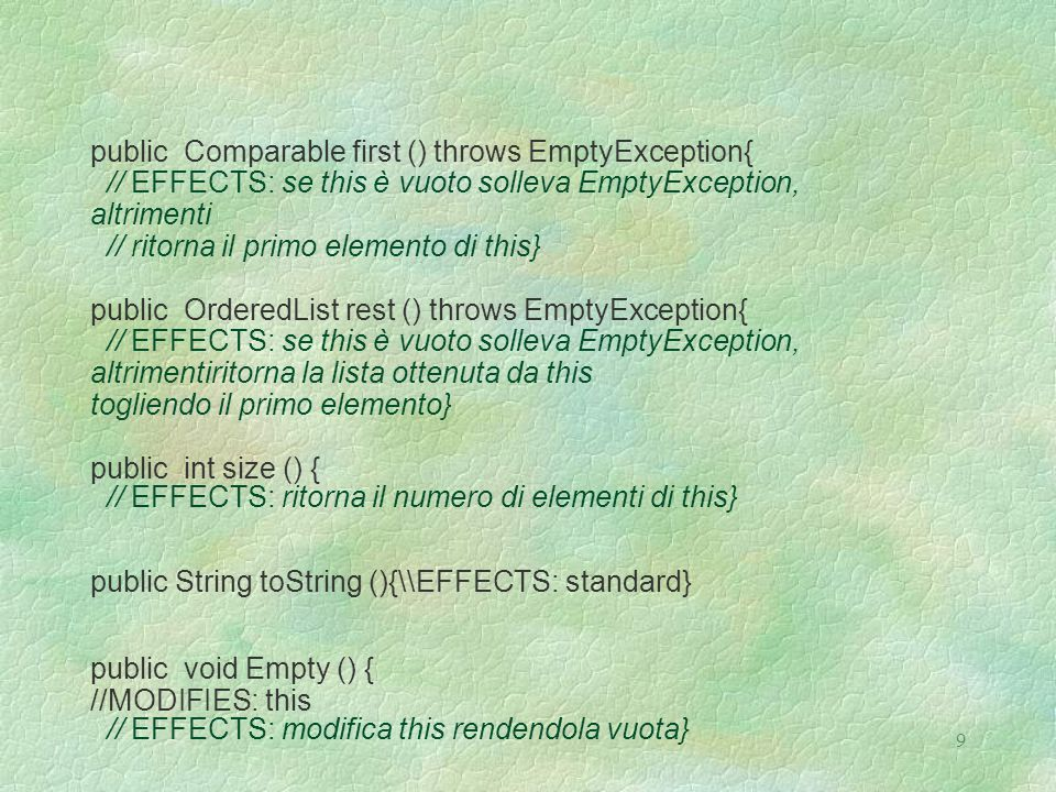 9 public Comparable first () throws EmptyException{ // EFFECTS: se this è vuoto solleva EmptyException, altrimenti // ritorna il primo elemento di this} public OrderedList rest () throws EmptyException{ // EFFECTS: se this è vuoto solleva EmptyException, altrimentiritorna la lista ottenuta da this togliendo il primo elemento} public int size () { // EFFECTS: ritorna il numero di elementi di this} public String toString (){\\EFFECTS: standard} public void Empty () { //MODIFIES: this // EFFECTS: modifica this rendendola vuota}