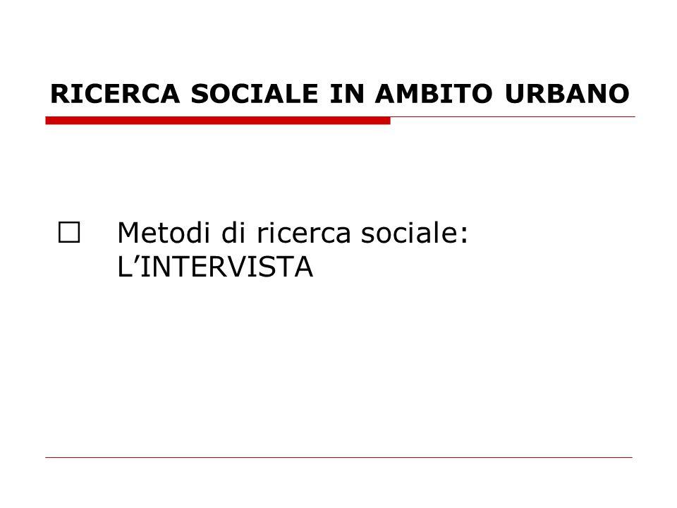 RICERCA SOCIALE IN AMBITO URBANO  Metodi di ricerca sociale: L'INTERVISTA