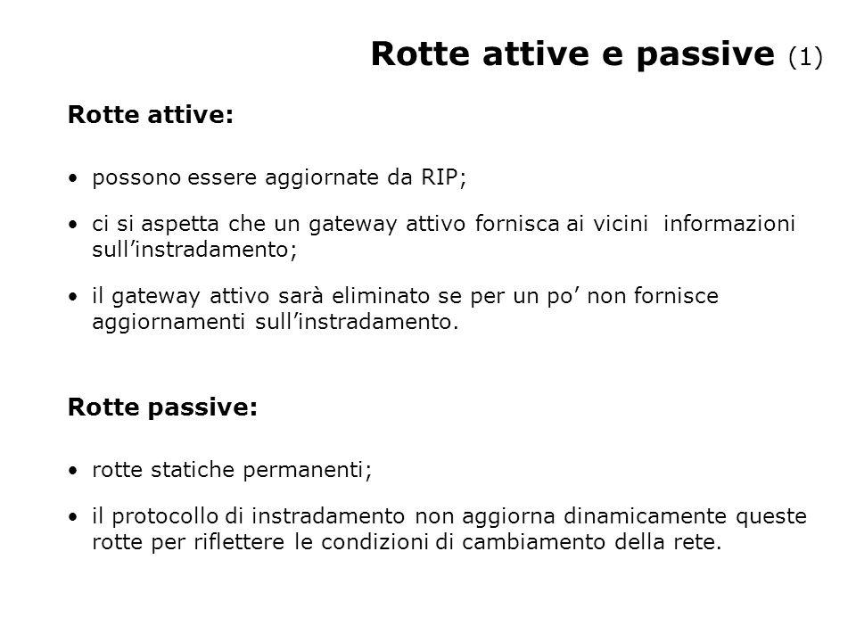 Rotte attive e passive (1) Rotte attive: possono essere aggiornate da RIP; ci si aspetta che un gateway attivo fornisca ai vicini informazioni sull'instradamento; il gateway attivo sarà eliminato se per un po' non fornisce aggiornamenti sull'instradamento.