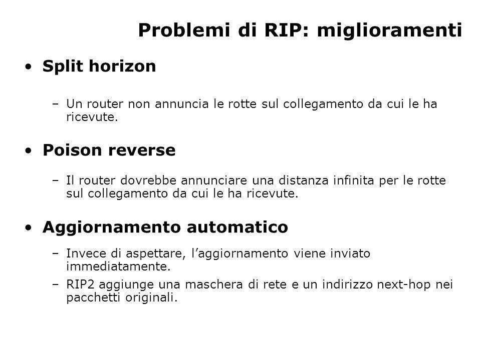 Problemi di RIP: miglioramenti Split horizon –Un router non annuncia le rotte sul collegamento da cui le ha ricevute.
