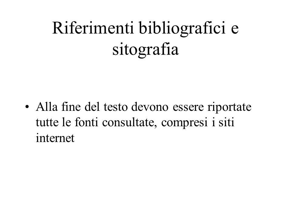 Riferimenti bibliografici e sitografia Alla fine del testo devono essere riportate tutte le fonti consultate, compresi i siti internet
