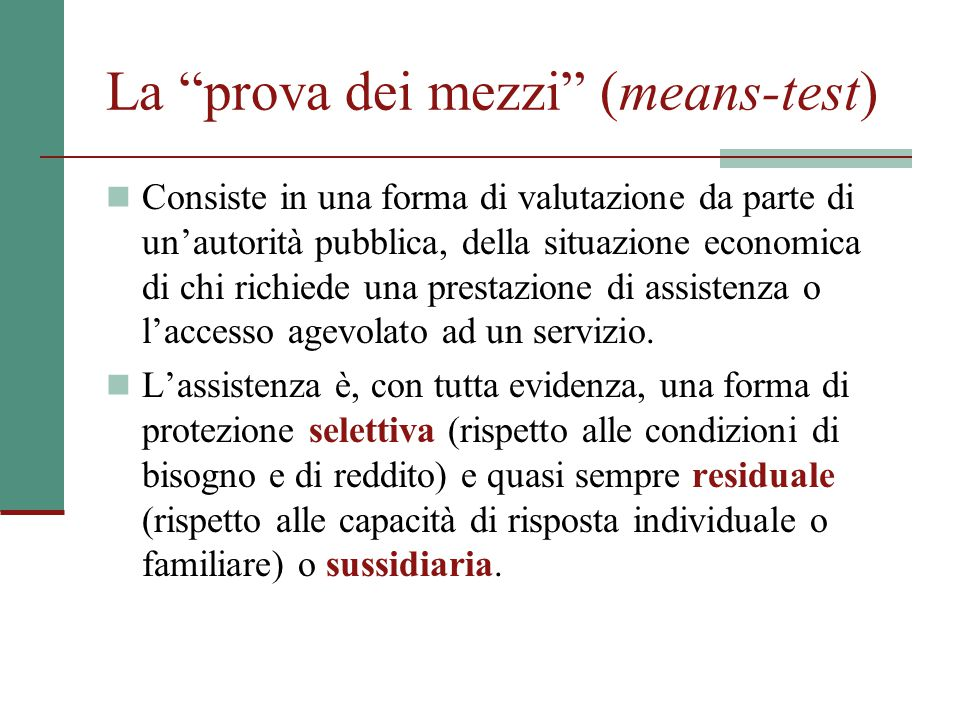 """La """"prova dei mezzi"""" (means-test) Consiste in una forma di valutazione da parte di un'autorità pubblica, della situazione economica di chi richiede un"""