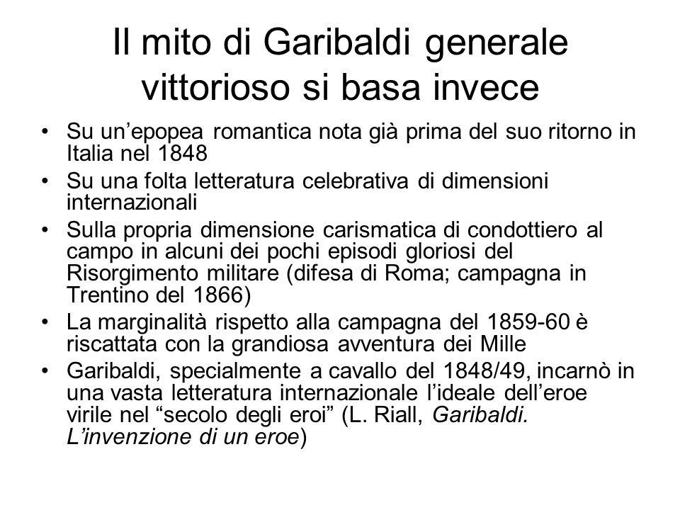 Il mito di Garibaldi generale vittorioso si basa invece Su un'epopea romantica nota già prima del suo ritorno in Italia nel 1848 Su una folta letterat