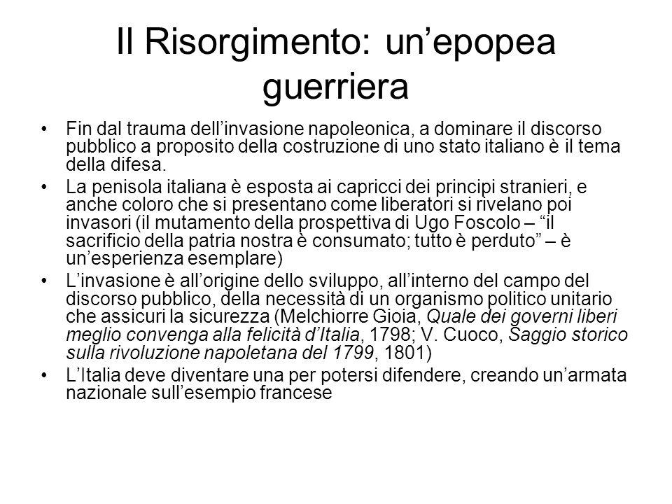Il Risorgimento: un'epopea guerriera Fin dal trauma dell'invasione napoleonica, a dominare il discorso pubblico a proposito della costruzione di uno s