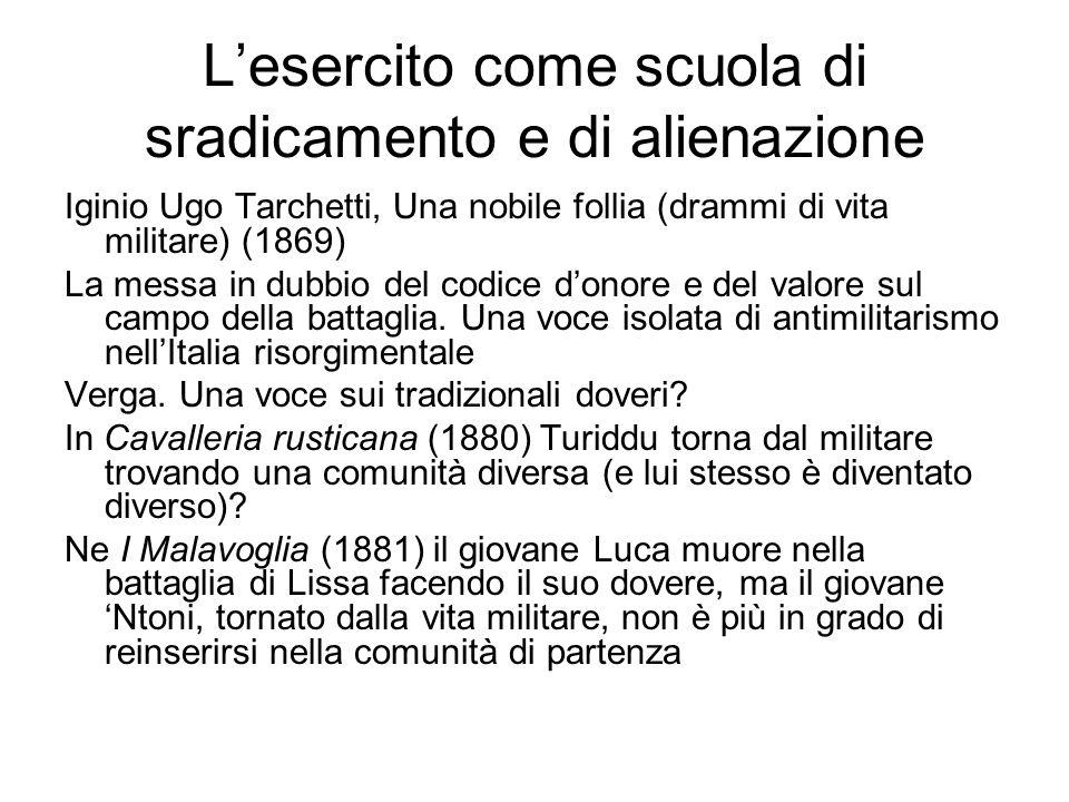 L'esercito come scuola di sradicamento e di alienazione Iginio Ugo Tarchetti, Una nobile follia (drammi di vita militare) (1869) La messa in dubbio de