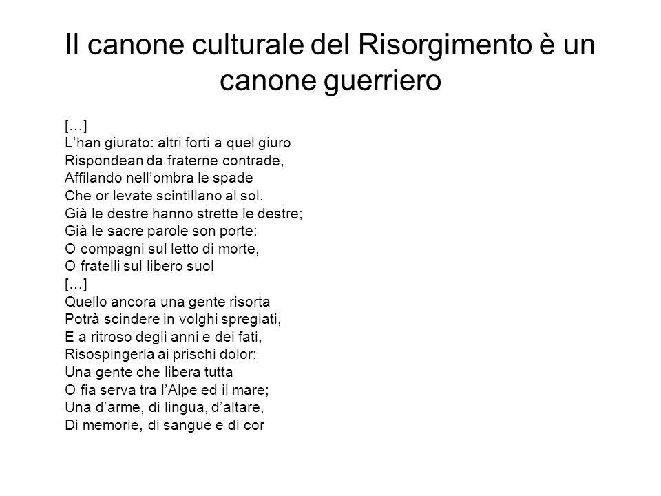 Il canone culturale del Risorgimento è un canone guerriero […] L'han giurato: altri forti a quel giuro Rispondean da fraterne contrade, Affilando nell