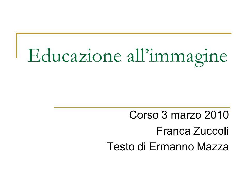 Educazione all'immagine Corso 3 marzo 2010 Franca Zuccoli Testo di Ermanno Mazza