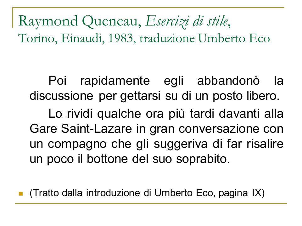 Raymond Queneau, Esercizi di stile, Torino, Einaudi, 1983, traduzione Umberto Eco Poi rapidamente egli abbandonò la discussione per gettarsi su di un