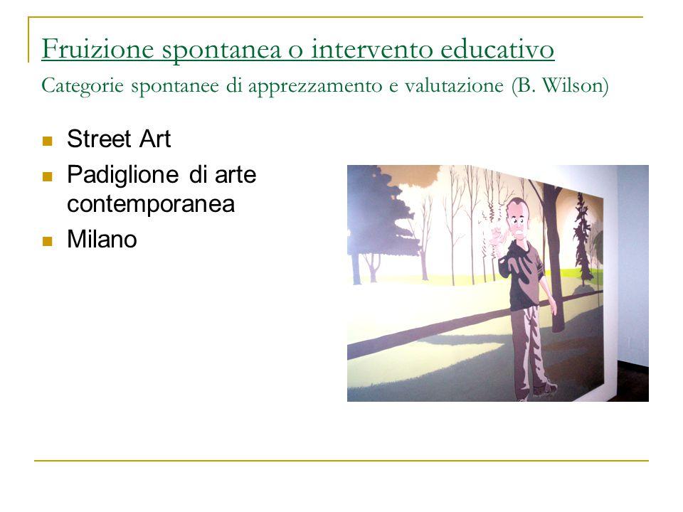 Fruizione spontanea o intervento educativo Categorie spontanee di apprezzamento e valutazione (B. Wilson) Street Art Padiglione di arte contemporanea