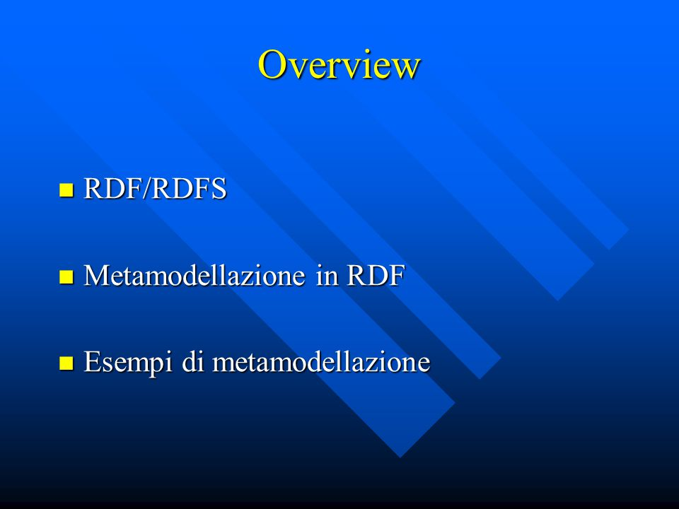 Overview RDF/RDFS RDF/RDFS Metamodellazione in RDF Metamodellazione in RDF Esempi di metamodellazione Esempi di metamodellazione