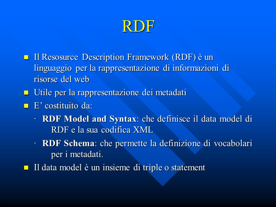 RDF Il Resosurce Description Framework (RDF) è un linguaggio per la rappresentazione di informazioni di risorse del web Il Resosurce Description Framework (RDF) è un linguaggio per la rappresentazione di informazioni di risorse del web Utile per la rappresentazione dei metadati Utile per la rappresentazione dei metadati E' costituito da: E' costituito da: · RDF Model and Syntax: che definisce il data model di RDF e la sua codifica XML · RDF Schema: che permette la definizione di vocabolari per i metadati.