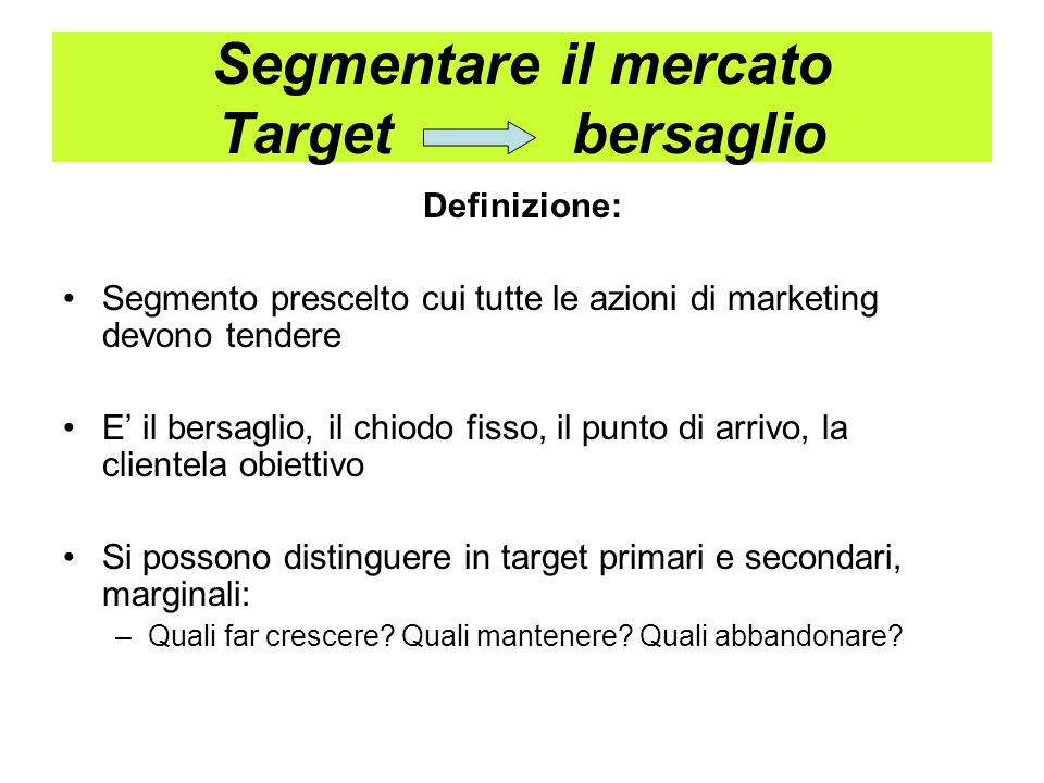 Segmentare il mercato Target bersaglio Definizione: Segmento prescelto cui tutte le azioni di marketing devono tendere E' il bersaglio, il chiodo fisso, il punto di arrivo, la clientela obiettivo Si possono distinguere in target primari e secondari, marginali: –Quali far crescere.