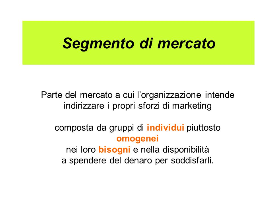 Segmento di mercato Parte del mercato a cui l'organizzazione intende indirizzare i propri sforzi di marketing composta da gruppi di individui piuttosto omogenei nei loro bisogni e nella disponibilità a spendere del denaro per soddisfarli.