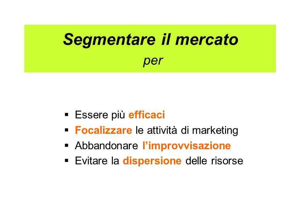 Segmentare il mercato per  Essere più efficaci  Focalizzare le attività di marketing  Abbandonare l'improvvisazione  Evitare la dispersione delle risorse