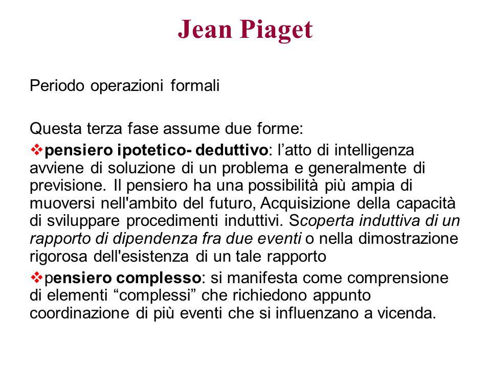 Jean Piaget Periodo operazioni formali Questa terza fase assume due forme:  pensiero ipotetico- deduttivo: l'atto di intelligenza avviene di soluzion