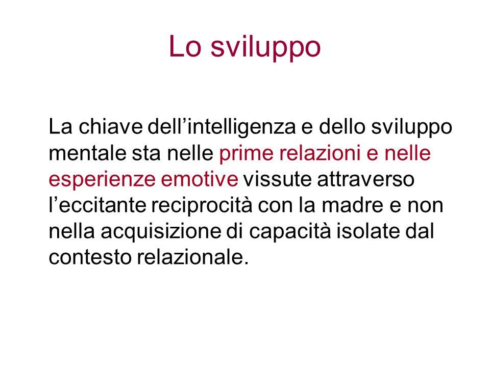 Lo sviluppo La chiave dell'intelligenza e dello sviluppo mentale sta nelle prime relazioni e nelle esperienze emotive vissute attraverso l'eccitante r