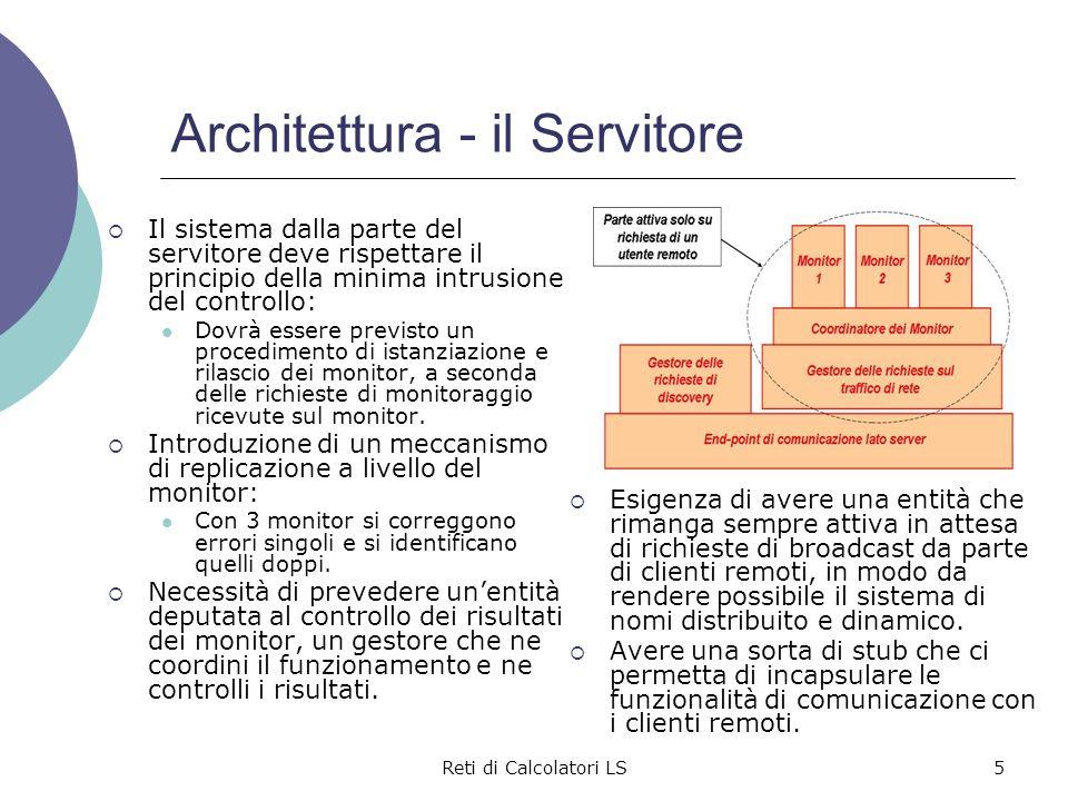 Reti di Calcolatori LS6 Architettura - il Cliente  Dalla parte del cliente la struttura è affine, quasi duale a quella lato-server, con l'aggiunta dell'interfaccia utente per: facilitare gli utilizzatori; mascherare la complessità sottostante; fornire un elenco coi servizi disponibili; raccogliere le richieste dall'esterno; restituire i risultati ben formattati.