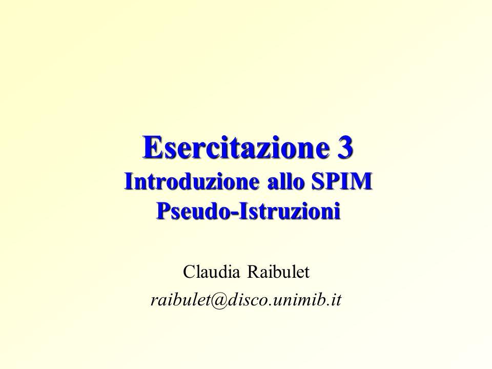 Esercitazione 3 Introduzione allo SPIM Pseudo-Istruzioni Claudia Raibulet raibulet@disco.unimib.it