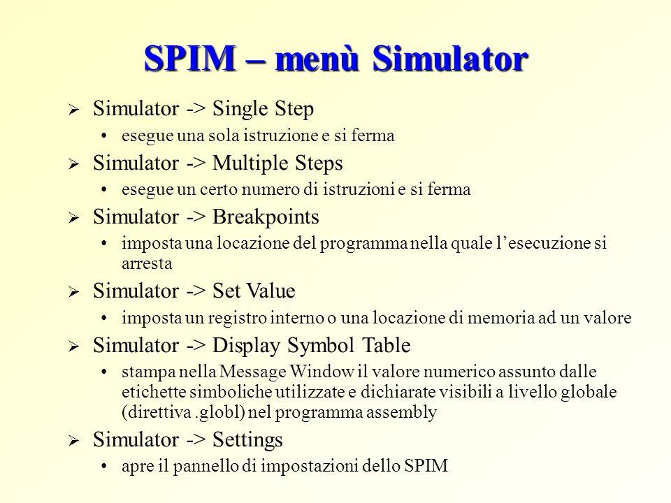 SPIM – menù Simulator  Simulator -> Single Step esegue una sola istruzione e si ferma  Simulator -> Multiple Steps esegue un certo numero di istruzioni e si ferma  Simulator -> Breakpoints imposta una locazione del programma nella quale l'esecuzione si arresta  Simulator -> Set Value imposta un registro interno o una locazione di memoria ad un valore  Simulator -> Display Symbol Table stampa nella Message Window il valore numerico assunto dalle etichette simboliche utilizzate e dichiarate visibili a livello globale (direttiva.globl) nel programma assembly  Simulator -> Settings apre il pannello di impostazioni dello SPIM
