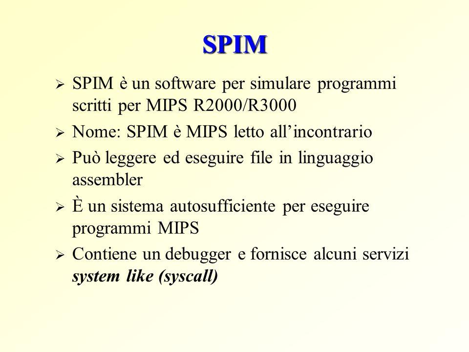 SPIM  SPIM è un software per simulare programmi scritti per MIPS R2000/R3000  Nome: SPIM è MIPS letto all'incontrario  Può leggere ed eseguire file in linguaggio assembler  È un sistema autosufficiente per eseguire programmi MIPS  Contiene un debugger e fornisce alcuni servizi system like (syscall)