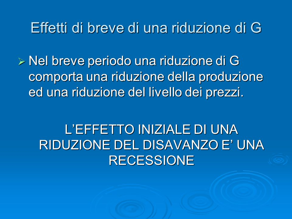 Effetti di breve di una riduzione di G  Nel breve periodo una riduzione di G comporta una riduzione della produzione ed una riduzione del livello dei