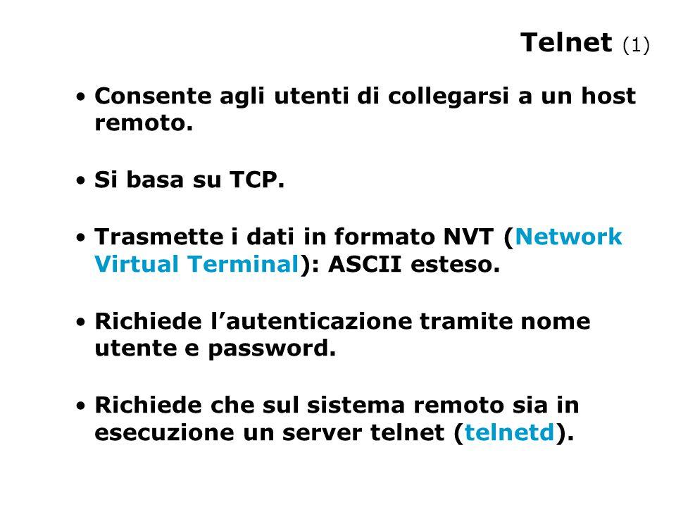 Telnet (1) Consente agli utenti di collegarsi a un host remoto. Si basa su TCP. Trasmette i dati in formato NVT (Network Virtual Terminal): ASCII este