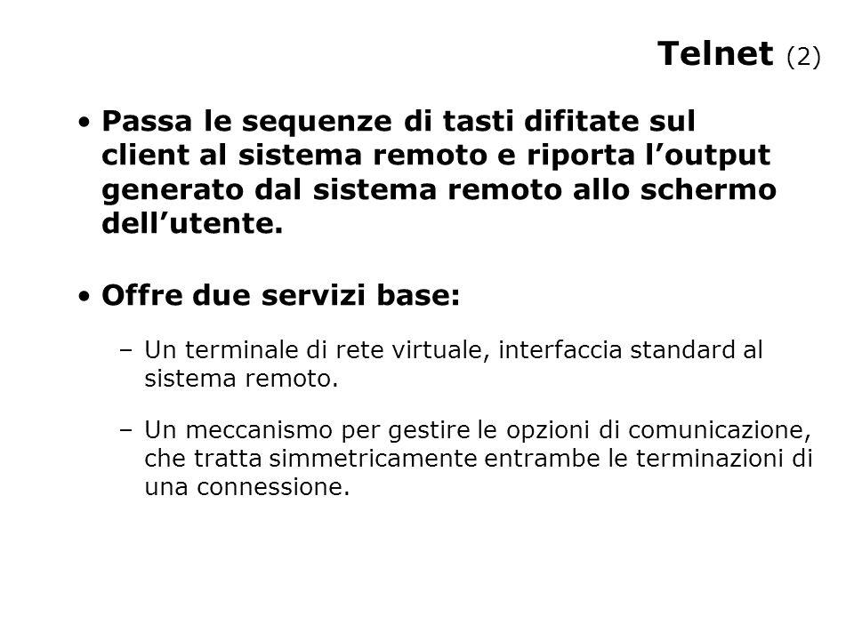 Telnet (2) Passa le sequenze di tasti difitate sul client al sistema remoto e riporta l'output generato dal sistema remoto allo schermo dell'utente. O