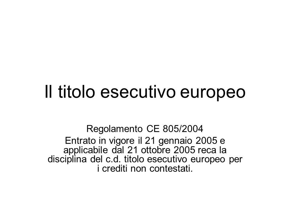 Il titolo esecutivo europeo Regolamento CE 805/2004 Entrato in vigore il 21 gennaio 2005 e applicabile dal 21 ottobre 2005 reca la disciplina del c.d.